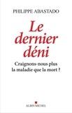Philippe Abastado - Le Dernier Déni - Craignons-nous plus la maladie que la mort ?.