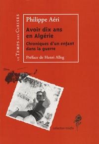 Philippe Aéri - Avoir dix ans en Algérie - Chroniques d'un enfant dans la guerre.