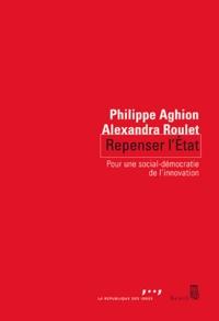 Philippe Aghion et Alexandra Roulet - Repenser l'Etat - Pour une nouvelle social-démocratie.