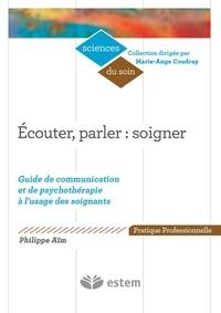 Philippe Aim - Ecouter, parler : soigner - Guide de communication et de psychothérapie à l'usage des soignants.