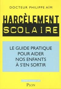 Philippe Aïm - Harcèlement scolaire - Le guide pratique pour aider nos enfants à s'en sortir.