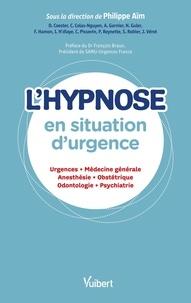 Philippe Aïm - L'hypnose en situation d'urgence - Urgences, médecine générale, anesthésie, obstétrique, odontologie, psychiatrie.