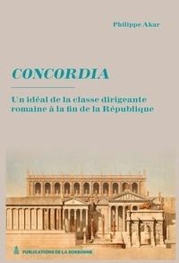 Philippe Akar - Concordia - Un idéal de la classe dirigeante à la fin de la République.