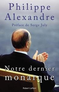 Philippe Alexandre - Notre dernier monarque.