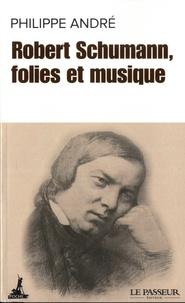 Philippe Alexandre - Robert Schumann, folies et musique.
