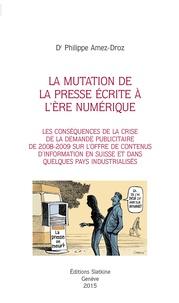 Philippe Amez-Droz - La mutation de la presse écrite à l'ère numérique - Les conséquences de la crise de la demande publicitaire de 2008-2009 sur l'offre de contenus d'information en Suisse et dans quelques pays industrialisés.