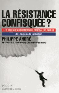 Philippe André - La résistance confisquée ? - Les délégués militaires du général de Gaulle, de Londres à la Libération.