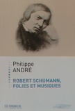 Philippe André - Robert Schumann, folies et musiques.