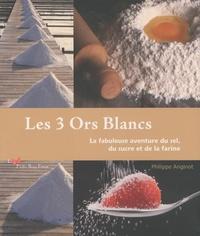 Philippe Anginot - Les 3 Ors Blancs - La fabuleuse aventure du sel, du sucre et de la farine.
