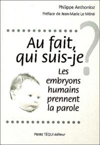Philippe Anthonioz - Au fait, qui suis-je ? - Les embryons humains prennent la parole.