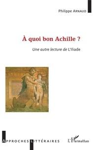 Philippe Arnaud - A quoi bon Achille ? - Une autre lecture de l'Iliade.