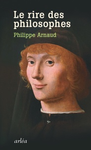 Philippe Arnaud - Le rire des philosophes - De Platon à Foucault.