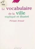Philippe Arnaud - Le Vocabulaire de la ville expliqué et illustré.