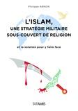 Philippe Arnon - L'islam : une stratégie militaire sous couvert de religion - Et la solution pour y faire face.