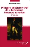 Philippe Arnould - Pichegru, général en chef de la République : imposture et trahison.