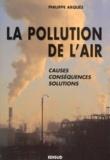 Philippe Arquès - LA POLLUTION DE L'AIR. - Causes, conséquences, solutions.