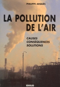 Philippe Arquès - LA POLLUTION DE L'AIR. - Causes, conséquences, solutions.
