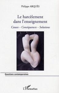 Philippe Arquès - Le harcèlement dans l'enseignement - Causes, Conséquences, Solutions.