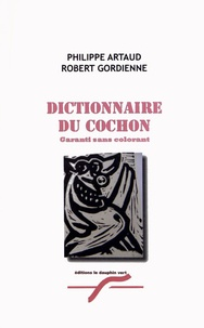 Philippe Artaud et Robert Gordienne - Dictionnaire du cochon.