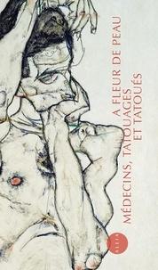 Philippe Artières - A fleur de peau - Médecins, tatouages et tatoués (1880-1910).
