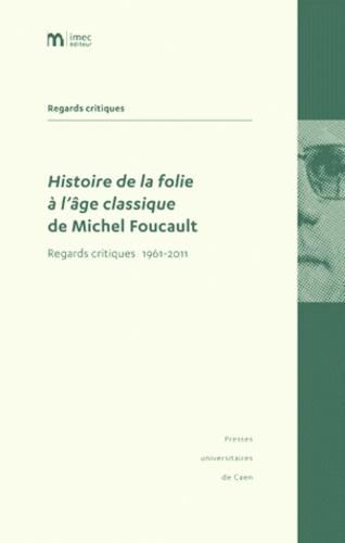Philippe Artières et Jean-François Bert - Histoire de la folie à l'âge classique de Michel Foucault - Regards critiques 1961-2011.