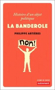 Philippe Artières - La banderole - Histoire d'un objet politique.