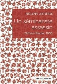 Philippe Artières - Un séminariste assassin - L'affaire Bladier, 1905.