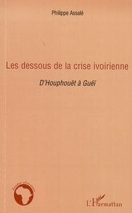 Philippe Assalé - Les dessous de la crise ivoirienne - D'Houphouët à Guéï.