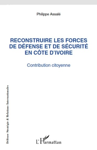 Philippe Assalé - Reconstruire les forces de défense et de sécurité en Côte d'Ivoire - Contribution citoyenne.