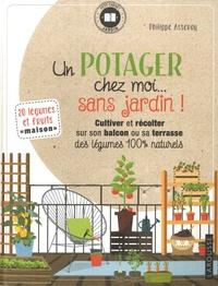 Philippe Asseray - Un potager chez moi... sans jardin ! - Cultiver et récolter sur son balcon ou sa terrasse des légumes 100% naturels.