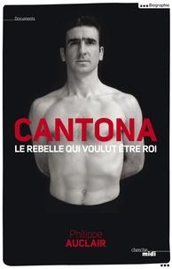 Philippe Auclair - Cantona - Le rebelle qui voulut être roi.