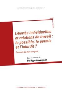 Philippe Auvergnon - Libertés individuelles et relations de travail : le possible, le permis et l'interdit - Eléments de droit comparé.
