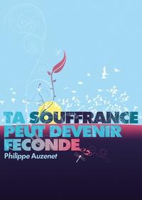 Philippe Auzenet - Ta souffrance peut devenir féconde.