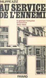 Philippe Aziz - Au service de l'ennemi - La Gestapo française en province, 1940-1944.