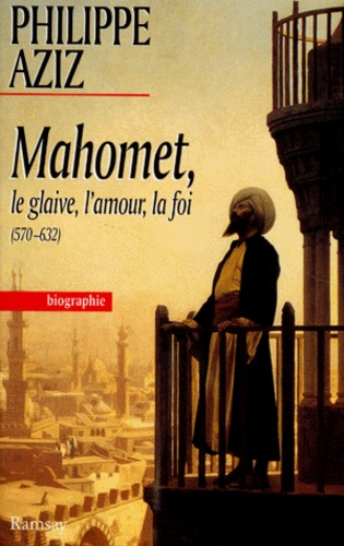 Philippe Aziz - Mahomet - Le glaive, l'amour, la foi.