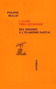 Philippe Baillet - L'autre tiers-mondisme - Des origines à l'islamisme radical.