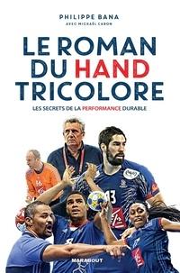 Philippe Bana - Le roman du hand tricolore - Les secrets de la performance durable.