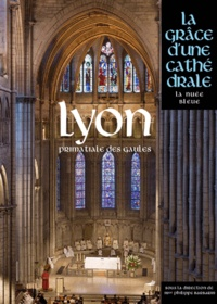 Philippe Barbarin - Lyon, primatiale des Gaules - La grâce d'une cathédrale.