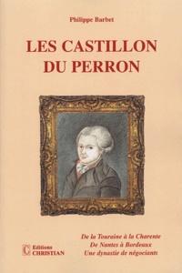 Philippe Barbet - Les Castillon du Perron - De la Touraine à la Charente ; De Nantes à Bordeaux ; Une dynastie de négociants.