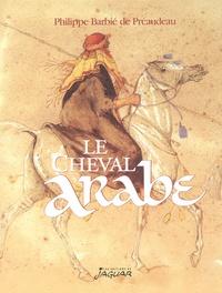 Philippe Barbié de Préaudeau - Le cheval arabe - Des origines à nos jours.