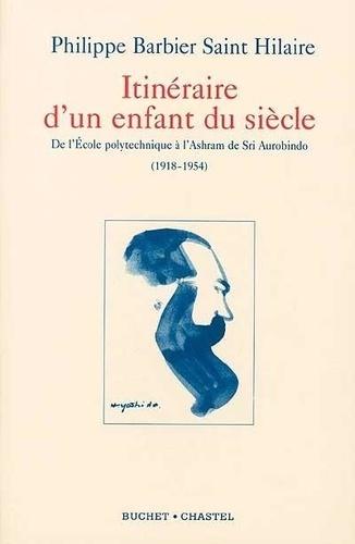 Philippe Barbier Saint Hilaire - Itinéraire d'un enfant du siècle. - De l'Ecole polytechnique à l'Ashram de Sri Aurobindo (1918-1954).