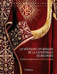 Philippe Bardelot et Irène Jourd'heuil - Le vestiaire liturgique de la cathédrale de Bourges - Textiles religieux des XIXe et XXe siècles.