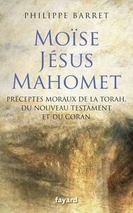 Philippe Barret - Moïse, Jésus et Mahomet - Préceptes moraux de la Torah, du Nouveau Testament et du Coran.