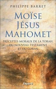 Philippe Barret - Moïse, Jésus, Mahomet - Préceptes moraux de la Torah, du Nouveau Testament et du Coran.