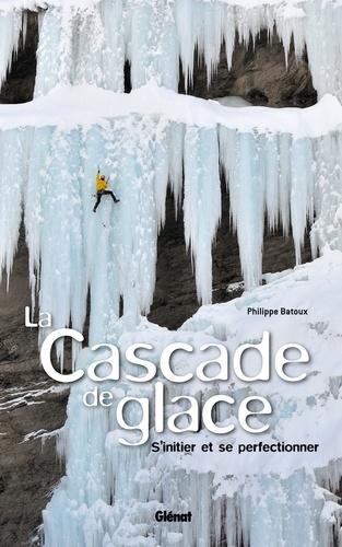 Philippe Batoux - La cascade de glace - S'initier et se perfectionner.
