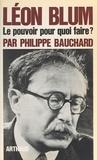Philippe Bauchard et François Hébert-Stevens - Léon Blum - Le pouvoir, pour quoi faire ?.