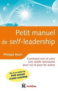 Philippe Bazin - Petit manuel de (self)-leadership - Comment voir et créer une réalité stimulante pour soi et pour les autres.
