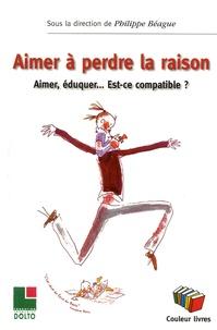 Philippe Béague - Aimer à perdre la raison - Aimer, éduquer... Est-ce compatible ?.