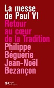 Philippe Béguerie et Jean-Noël Bezançon - La messe de Paul VI - Retour au coeur de la tradition.
