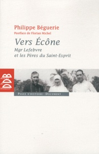 Philippe Béguerie - Vers Ecône - Mgr Lefebvre et les Pères du Saint-Esprit - Chronique des événements 1960-1968.